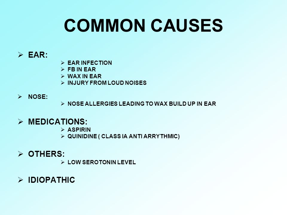 COMMON CAUSES EAR: MEDICATIONS: OTHERS: IDIOPATHIC NOSE: EAR INFECTION