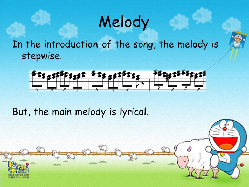 Melody In the introduction of the song, the melody is stepwise. But, the main melody is lyrical.