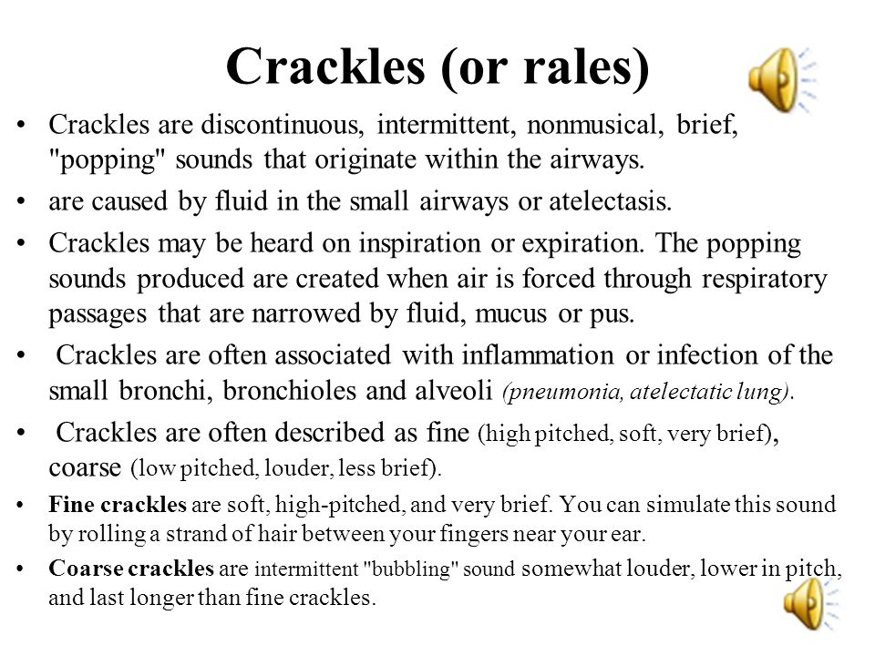 Crackles (or rales) Crackles are discontinuous, intermittent, nonmusical, brief, popping sounds that originate within the airways.