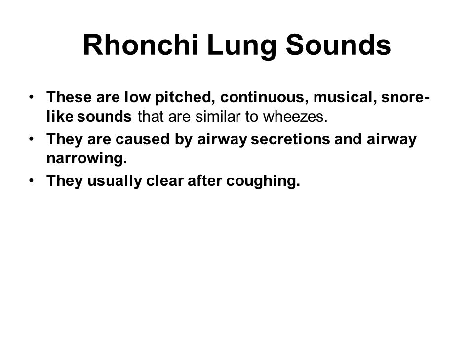 Rhonchi Lung Sounds These are low pitched, continuous, musical, snore-like sounds that are similar to wheezes.