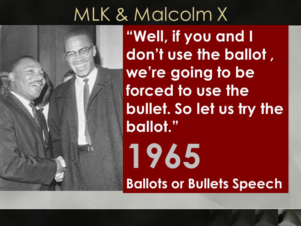 MLK & Malcolm X Well, if you and I don't use the ballot , we're going to be forced to use the bullet. So let us try the ballot.