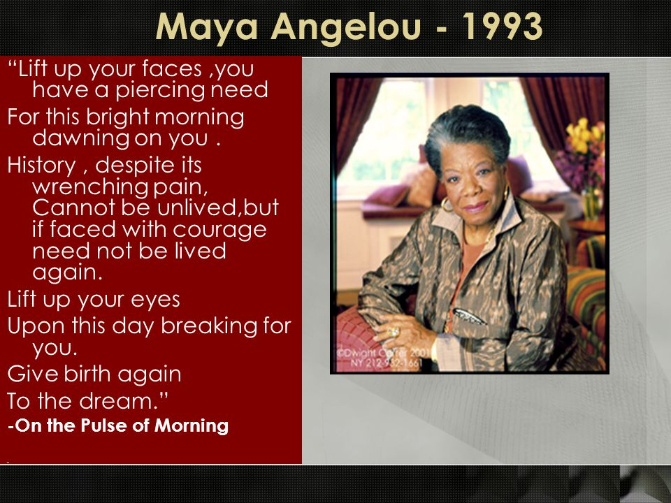 Maya Angelou - 1993 Lift up your faces ,you have a piercing need
