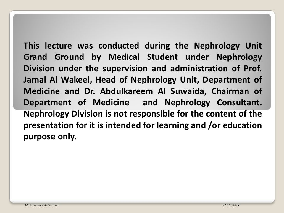 This lecture was conducted during the Nephrology Unit Grand Ground by Medical Student under Nephrology Division under the supervision and administration of Prof. Jamal Al Wakeel, Head of Nephrology Unit, Department of Medicine and Dr. Abdulkareem Al Suwaida, Chairman of Department of Medicine and Nephrology Consultant. Nephrology Division is not responsible for the content of the presentation for it is intended for learning and /or education purpose only.