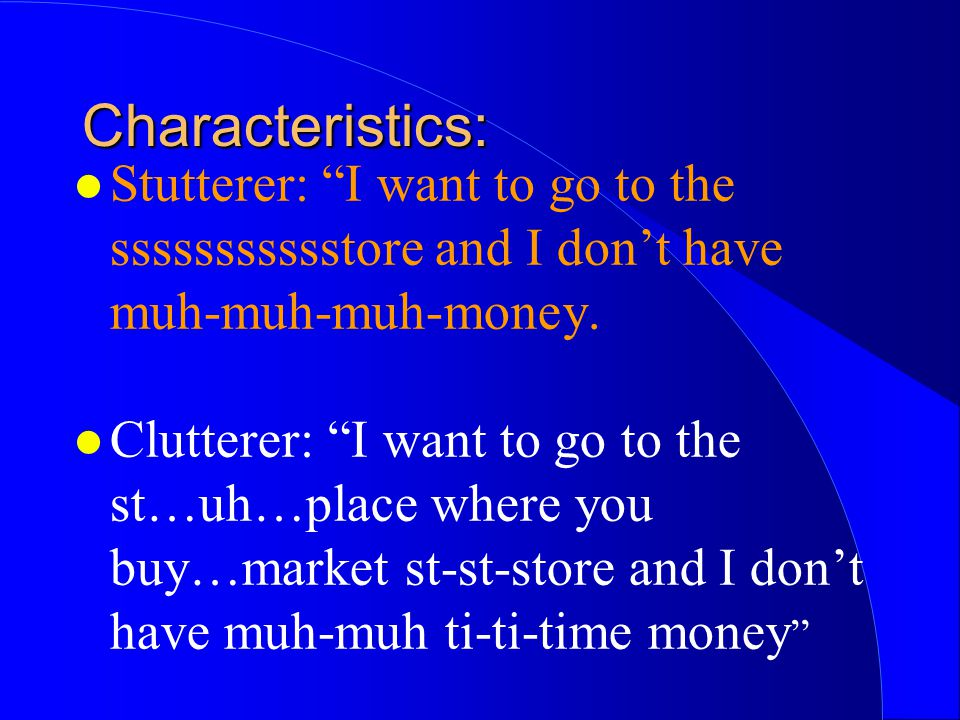 Characteristics: Stutterer: I want to go to the ssssssssssstore and I don't have muh-muh-muh-money.