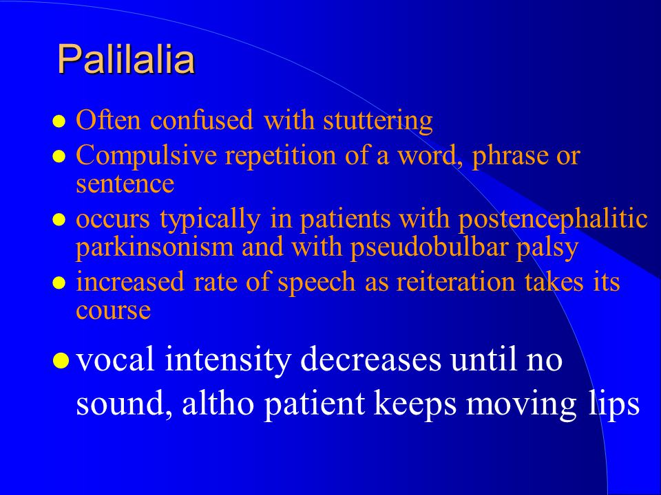 Palilalia Often confused with stuttering. Compulsive repetition of a word, phrase or sentence.