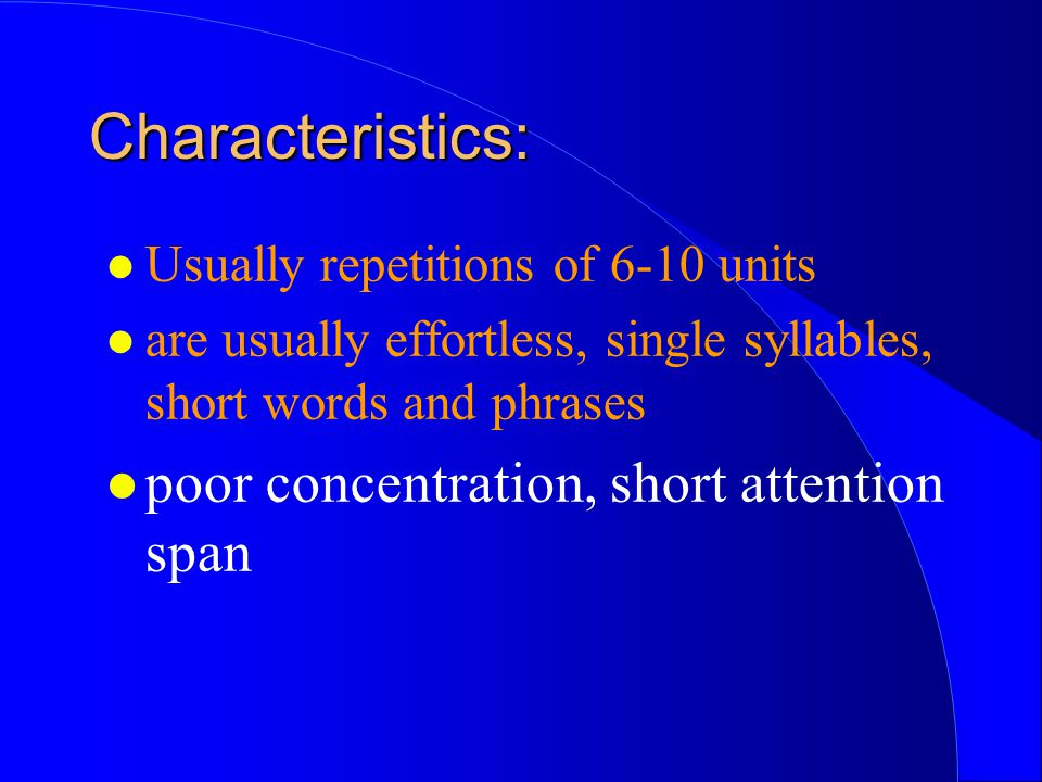 Characteristics: poor concentration, short attention span