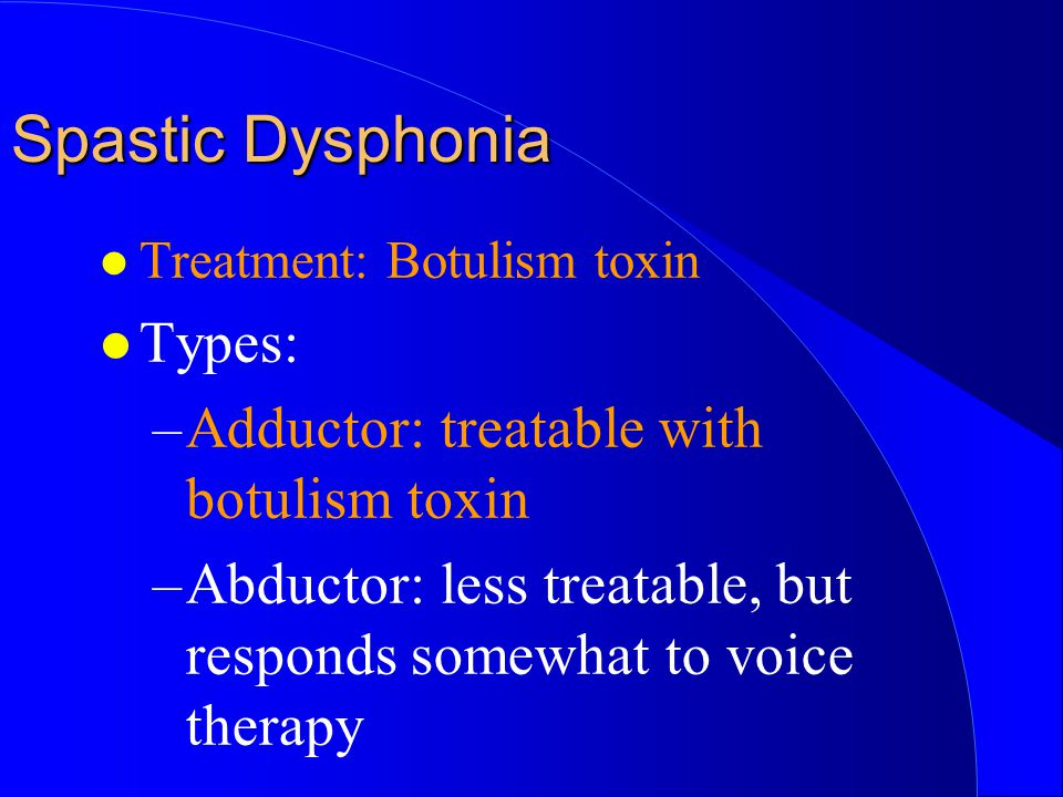 Spastic Dysphonia Types: Adductor: treatable with botulism toxin
