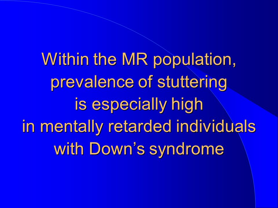 Within the MR population, prevalence of stuttering is especially high in mentally retarded individuals with Down's syndrome
