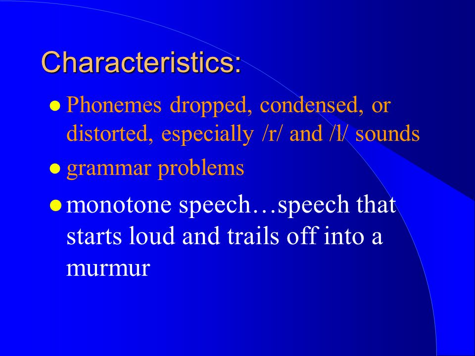 Characteristics: Phonemes dropped, condensed, or distorted, especially /r/ and /l/ sounds. grammar problems.