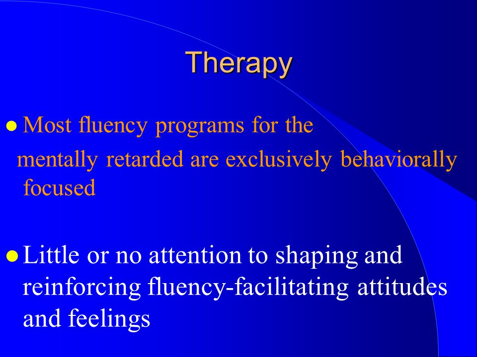 Therapy Most fluency programs for the. mentally retarded are exclusively behaviorally focused.