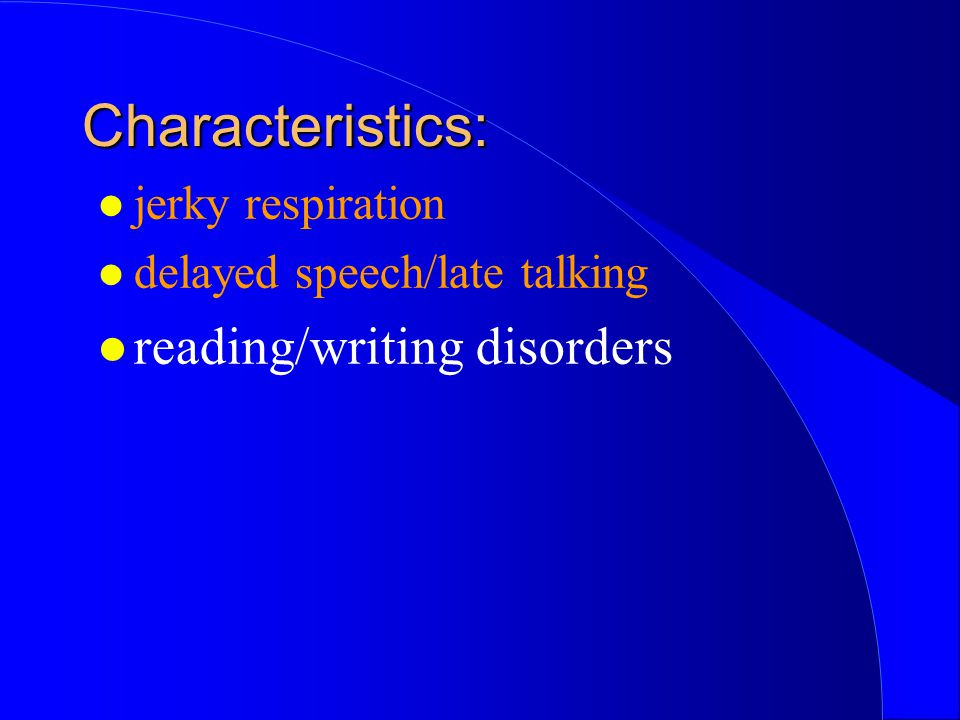 Characteristics: reading/writing disorders jerky respiration
