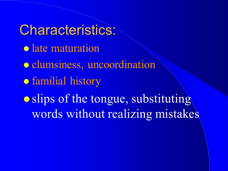 Characteristics: late maturation. clumsiness, uncoordination.