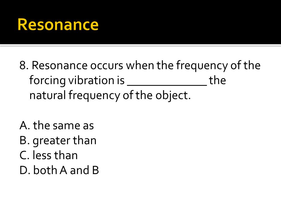 Resonance 8. Resonance occurs when the frequency of the forcing vibration is _____________ the natural frequency of the object.