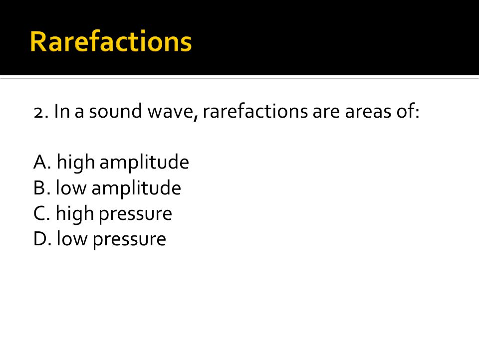 Rarefactions 2. In a sound wave, rarefactions are areas of: A.