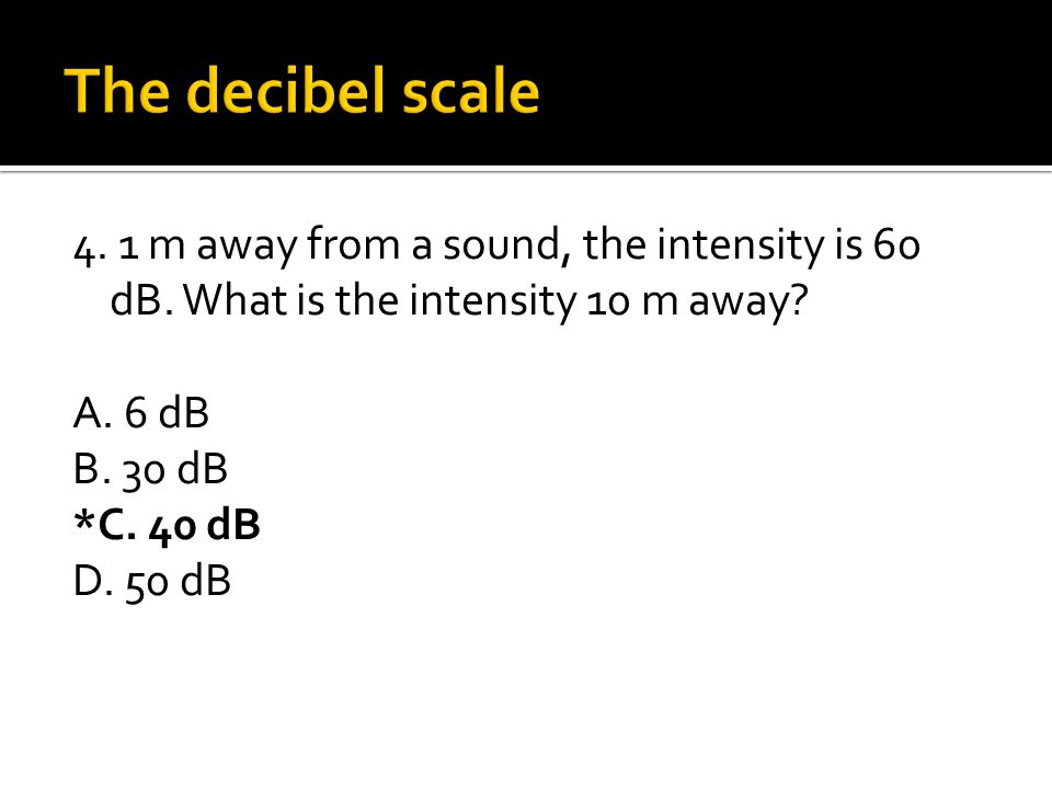 The decibel scale 4. 1 m away from a sound, the intensity is 60 dB.