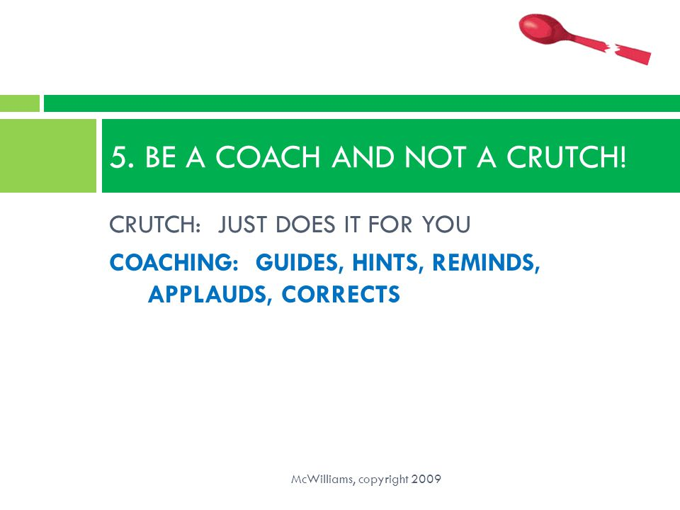 5. BE A COACH AND NOT A CRUTCH!