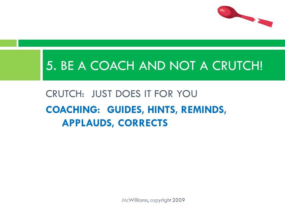 5. BE A COACH AND NOT A CRUTCH!
