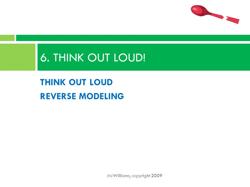 6. THINK OUT LOUD! THINK OUT LOUD REVERSE MODELING