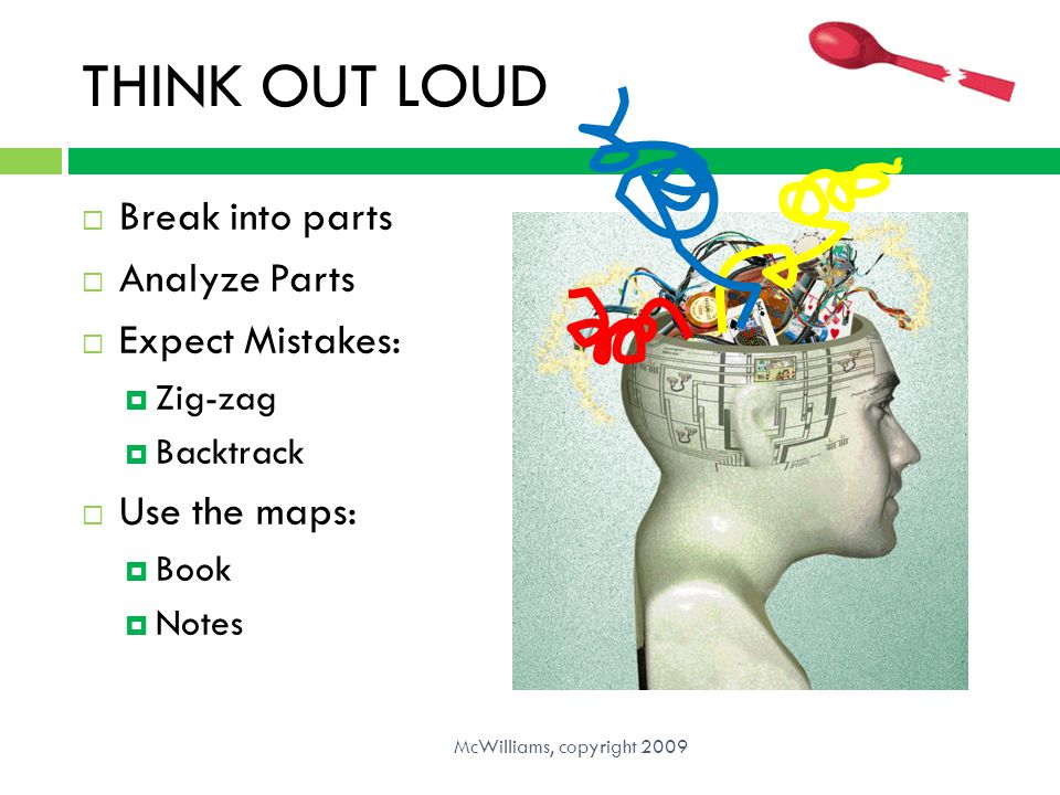 THINK OUT LOUD Break into parts Analyze Parts Expect Mistakes: