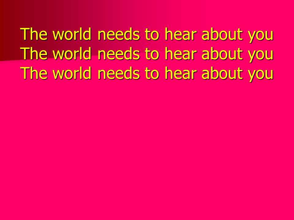 The world needs to hear about you