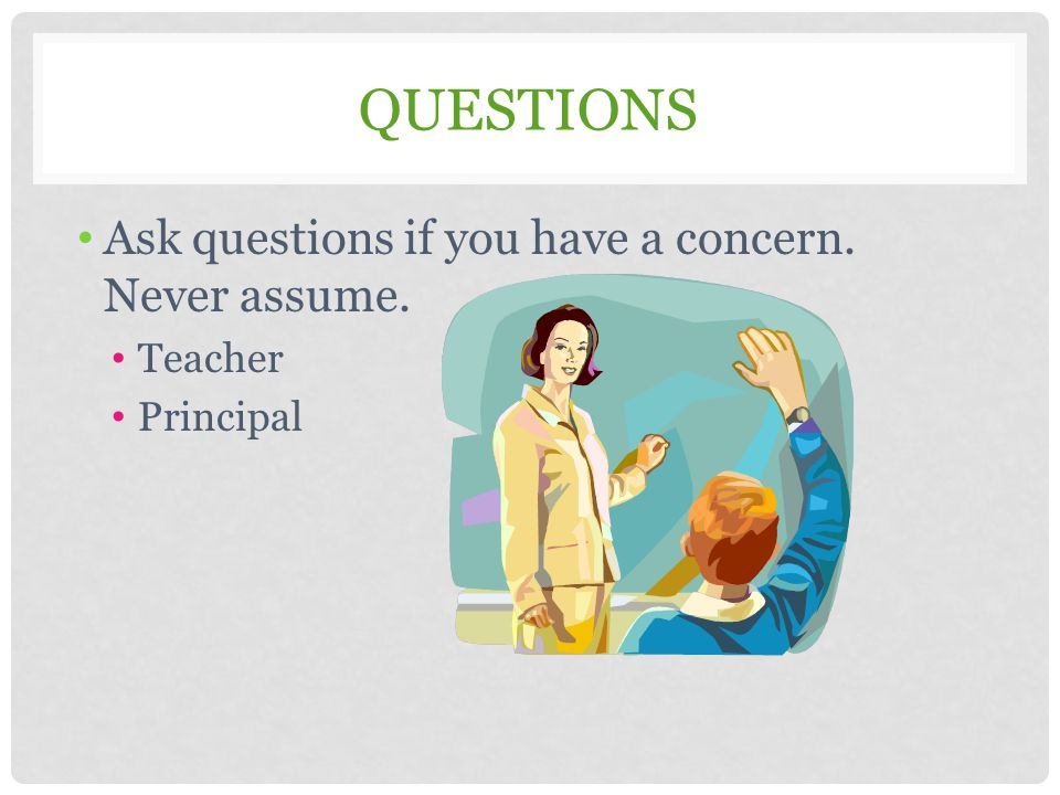Questions Ask questions if you have a concern. Never assume. Teacher