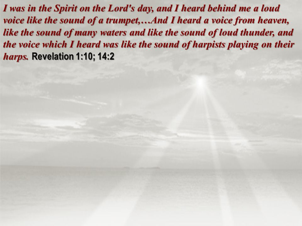 I was in the Spirit on the Lord s day, and I heard behind me a loud voice like the sound of a trumpet,…And I heard a voice from heaven, like the sound of many waters and like the sound of loud thunder, and the voice which I heard was like the sound of harpists playing on their harps.