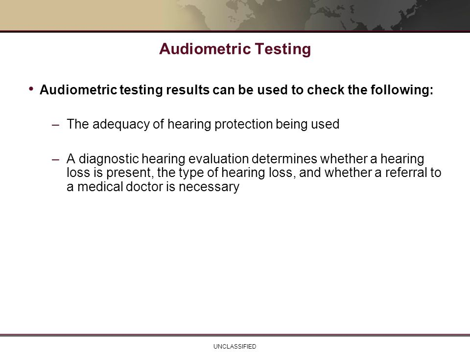 Audiometric Testing Audiometric testing results can be used to check the following: The adequacy of hearing protection being used.