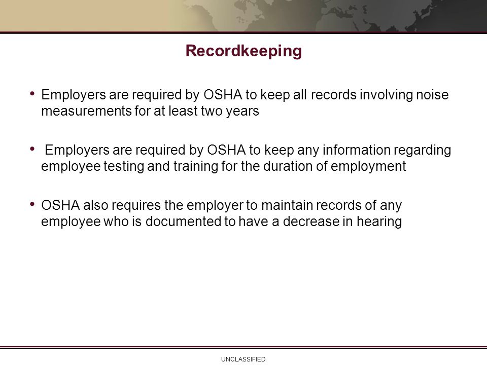 Recordkeeping Employers are required by OSHA to keep all records involving noise measurements for at least two years.