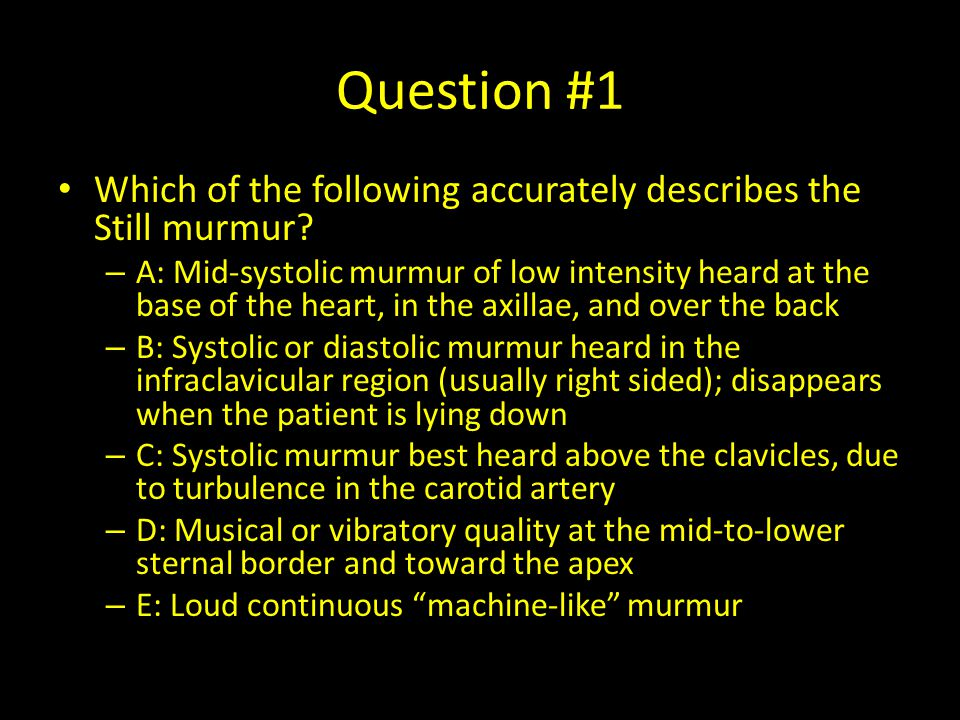Question #1 Which of the following accurately describes the Still murmur