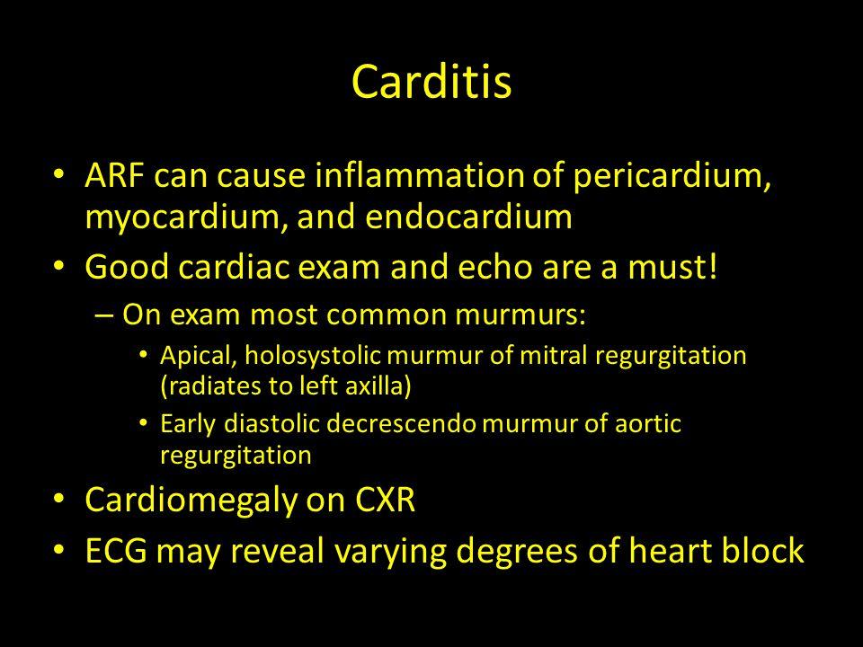 Carditis ARF can cause inflammation of pericardium, myocardium, and endocardium. Good cardiac exam and echo are a must!