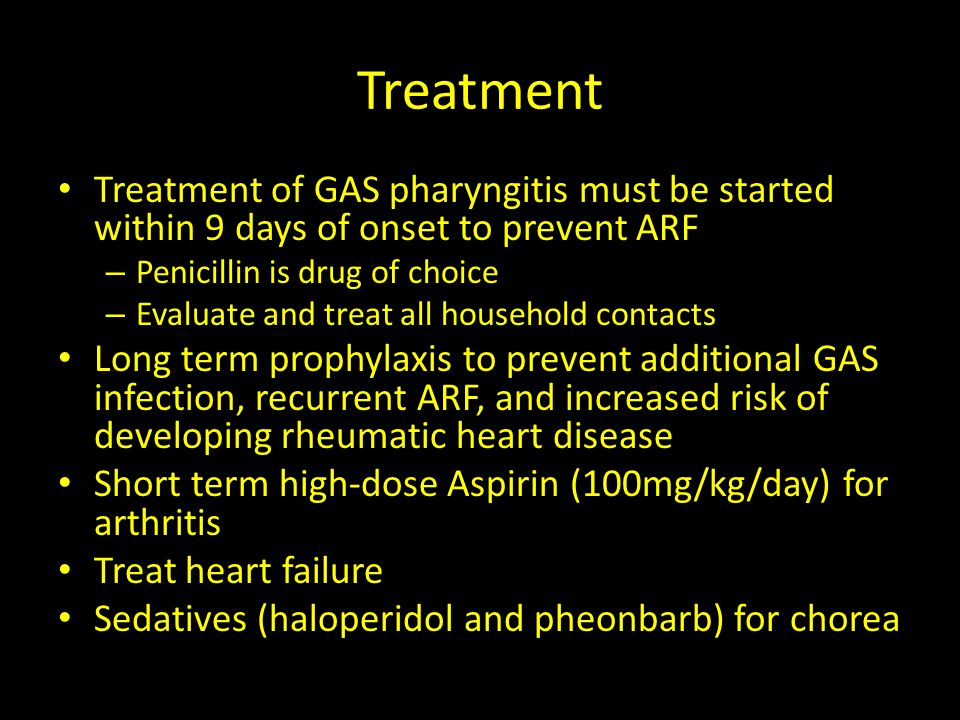 Treatment Treatment of GAS pharyngitis must be started within 9 days of onset to prevent ARF. Penicillin is drug of choice.