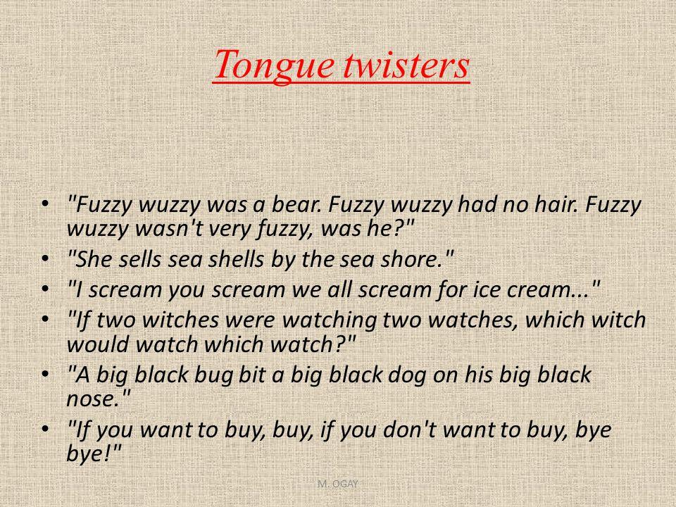 Tongue twisters Fuzzy wuzzy was a bear. Fuzzy wuzzy had no hair. Fuzzy wuzzy wasn t very fuzzy, was he