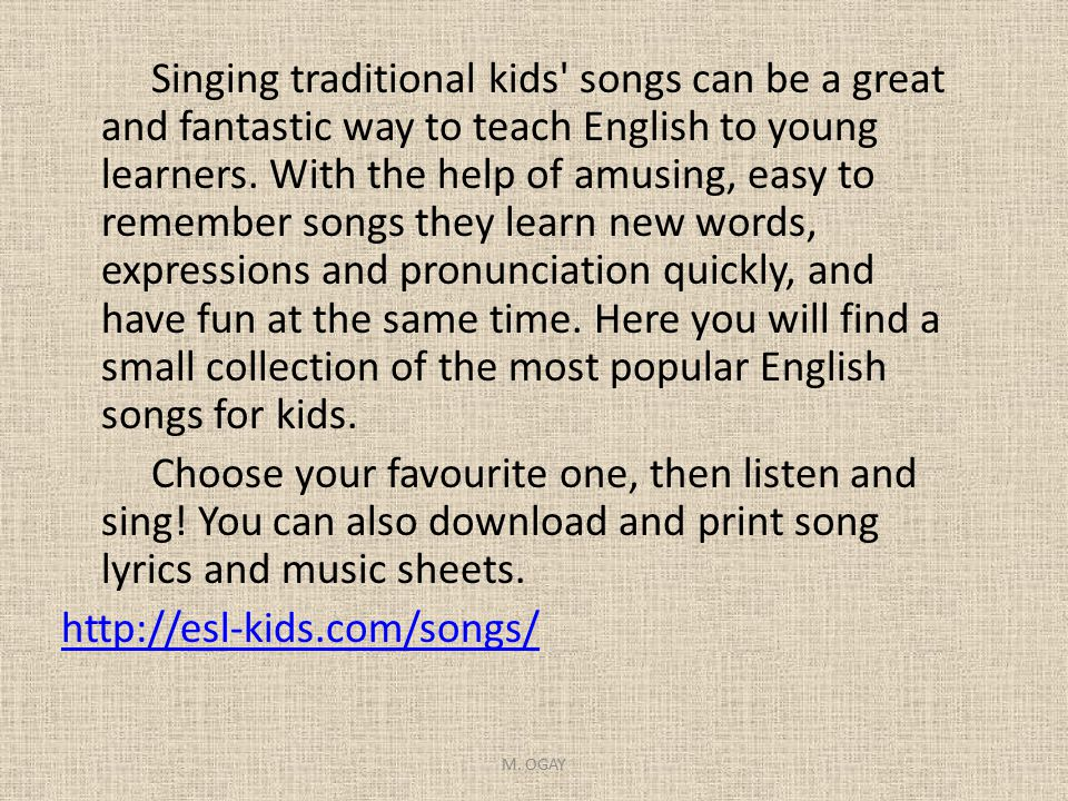 Singing traditional kids songs can be a great and fantastic way to teach English to young learners. With the help of amusing, easy to remember songs they learn new words, expressions and pronunciation quickly, and have fun at the same time. Here you will find a small collection of the most popular English songs for kids. Choose your favourite one, then listen and sing! You can also download and print song lyrics and music sheets. http://esl-kids.com/songs/