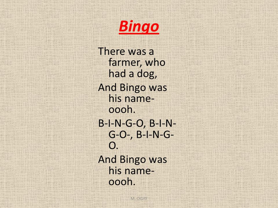Bingo There was a farmer, who had a dog, And Bingo was his name-oooh. B-I-N-G-O, B-I-N-G-O-, B-I-N-G-O.