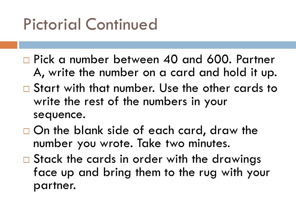 Pictorial Continued Pick a number between 40 and 600. Partner A, write the number on a card and hold it up.