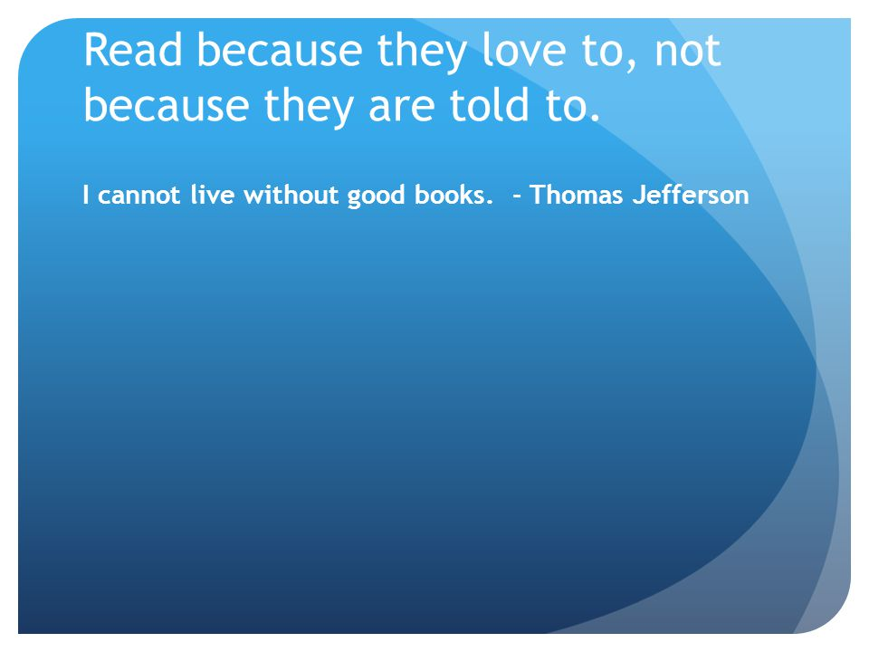 Read because they love to, not because they are told to.