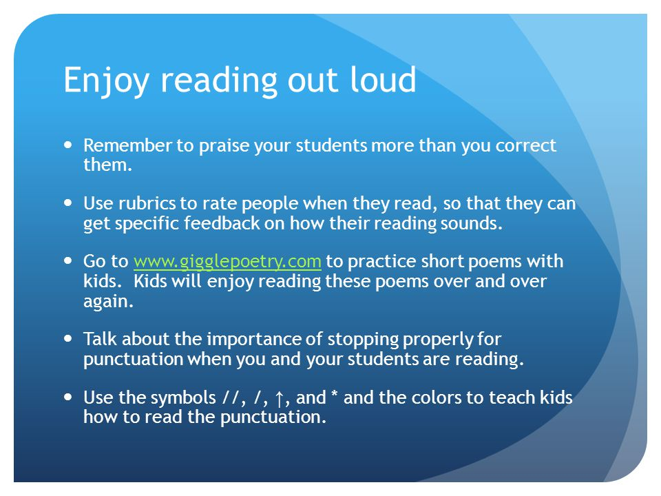Enjoy reading out loud Remember to praise your students more than you correct them.