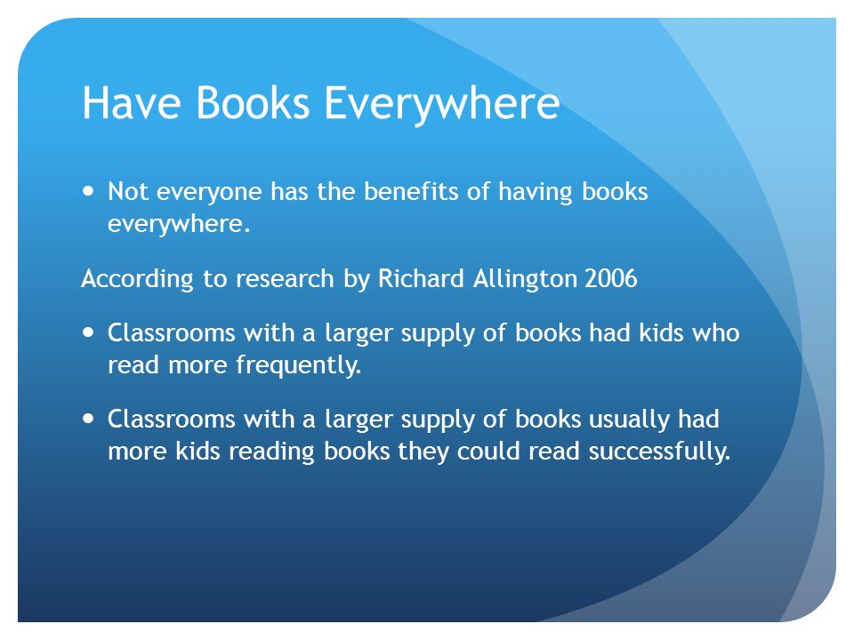 Have Books Everywhere Not everyone has the benefits of having books everywhere. According to research by Richard Allington 2006.