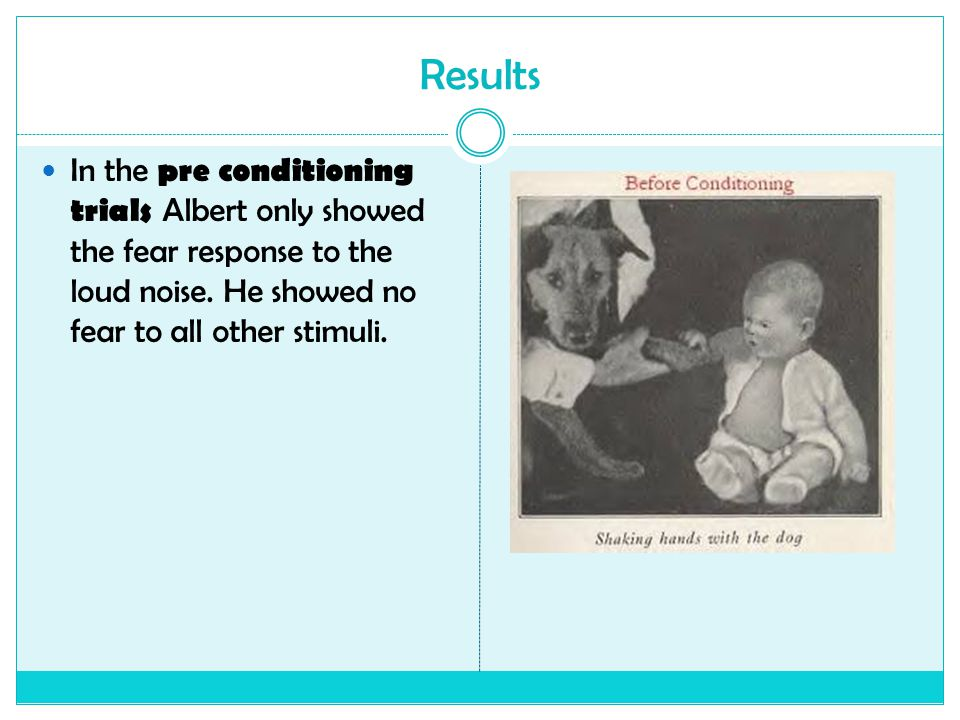 Results In the pre conditioning trials Albert only showed the fear response to the loud noise.