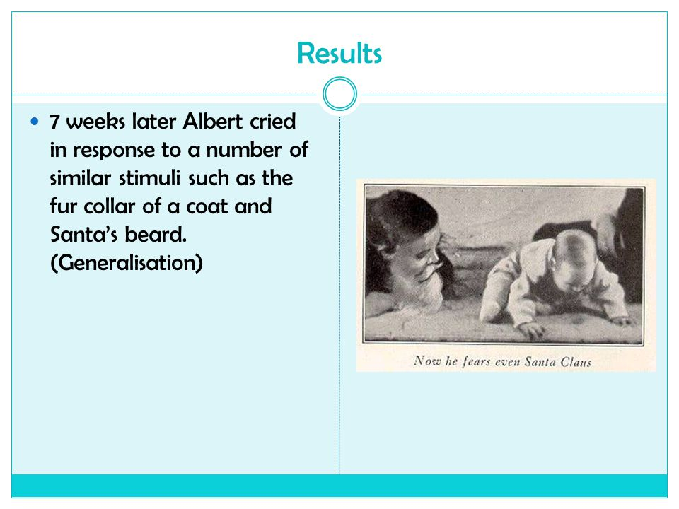 Results 7 weeks later Albert cried in response to a number of similar stimuli such as the fur collar of a coat and Santa's beard.