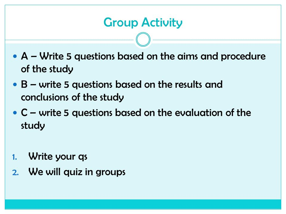 Group Activity A – Write 5 questions based on the aims and procedure of the study.