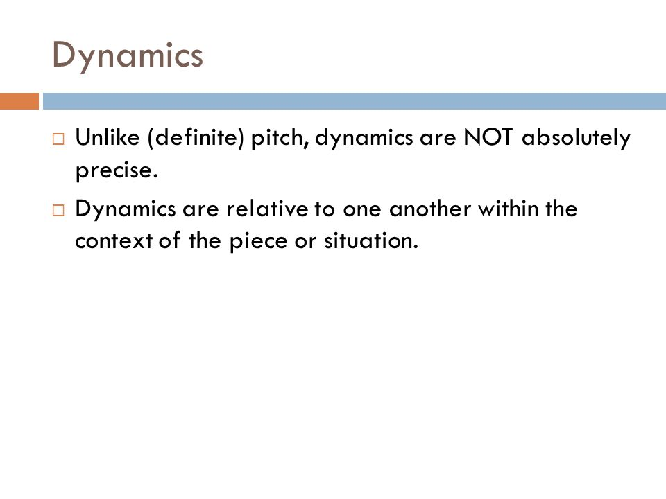 Dynamics Unlike (definite) pitch, dynamics are NOT absolutely precise.