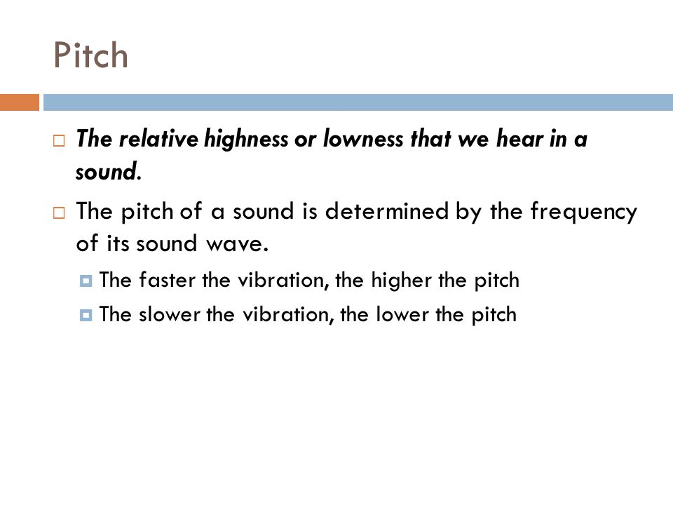 Pitch The relative highness or lowness that we hear in a sound.