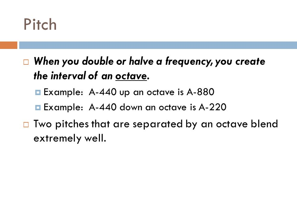 Pitch When you double or halve a frequency, you create the interval of an octave. Example: A-440 up an octave is A-880.