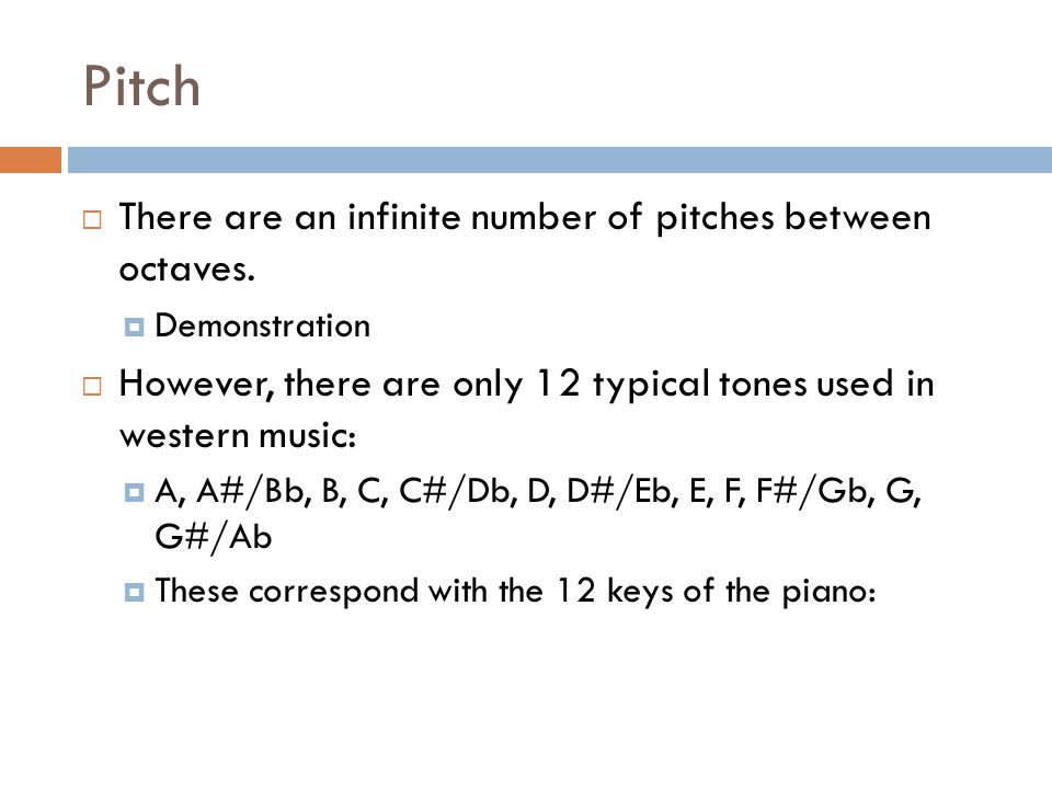 Pitch There are an infinite number of pitches between octaves.