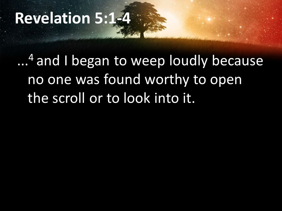 Revelation 5:1-4 ...4 and I began to weep loudly because no one was found worthy to open the scroll or to look into it.