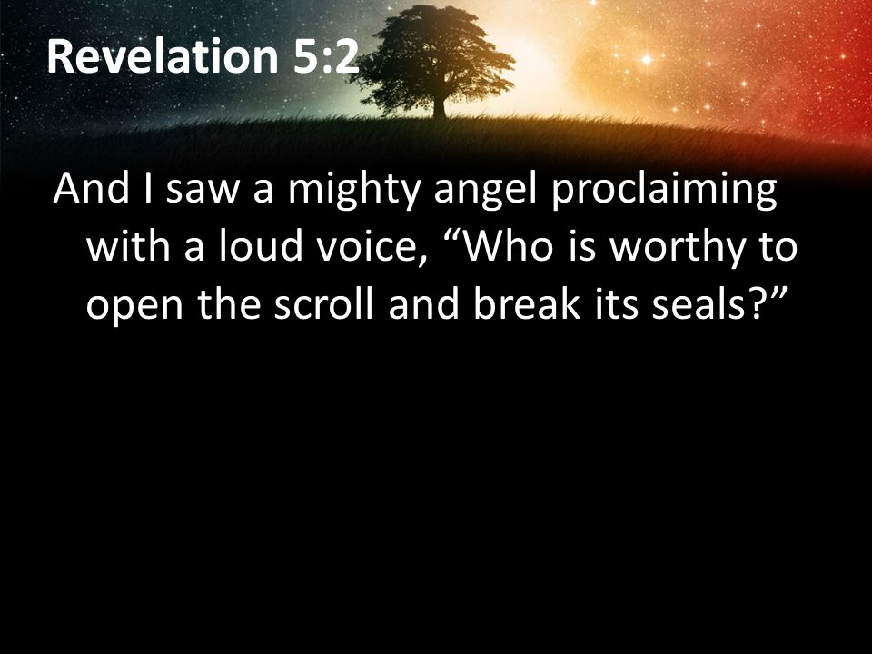 Revelation 5:2 And I saw a mighty angel proclaiming with a loud voice, Who is worthy to open the scroll and break its seals