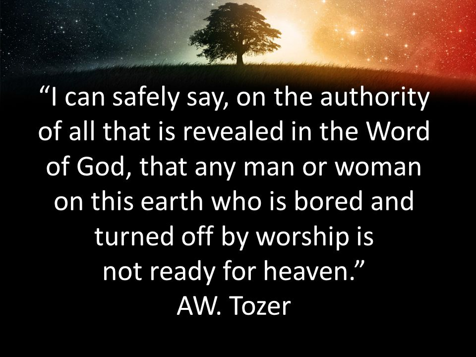 I can safely say, on the authority of all that is revealed in the Word of God, that any man or woman on this earth who is bored and turned off by worship is not ready for heaven. AW.