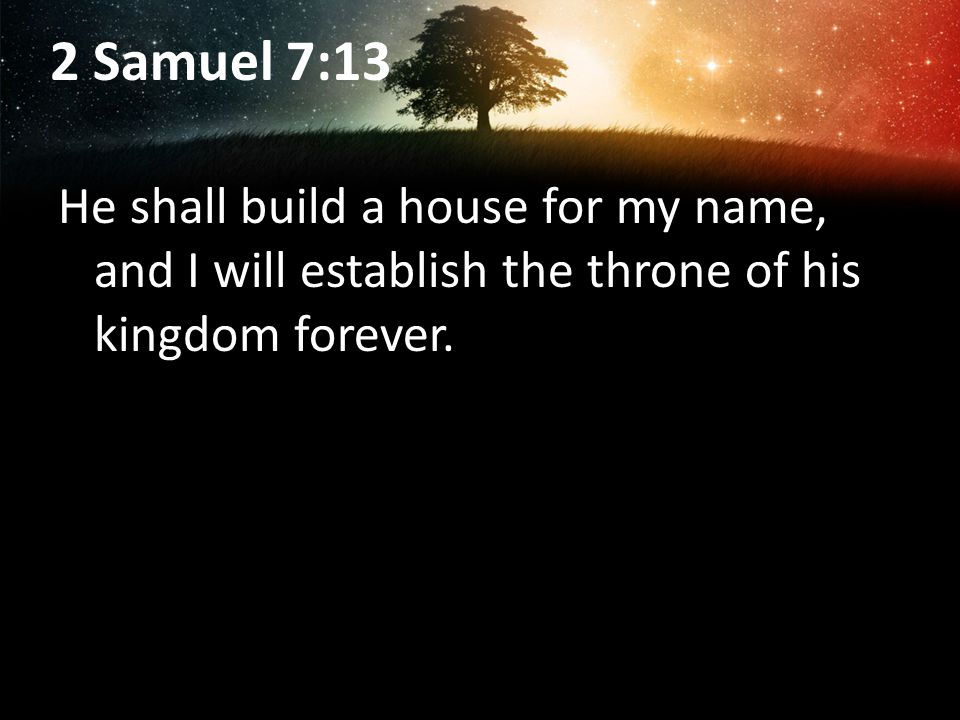 2 Samuel 7:13 He shall build a house for my name, and I will establish the throne of his kingdom forever.