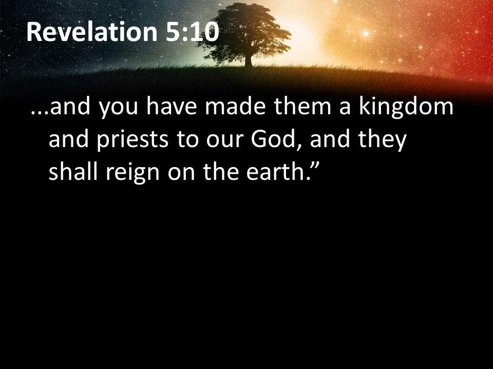 Revelation 5:10 ...and you have made them a kingdom and priests to our God, and they shall reign on the earth.